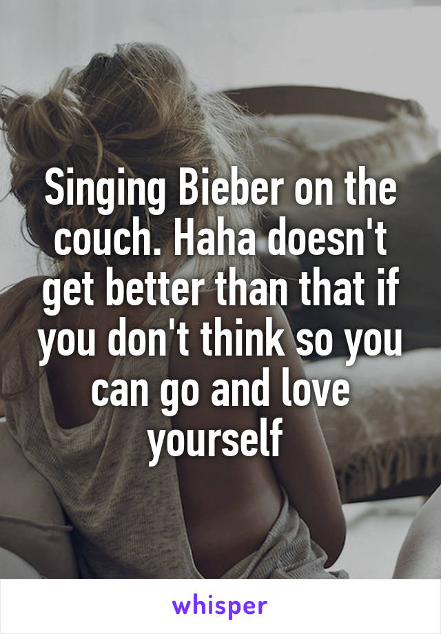 Singing Bieber on the couch. Haha doesn't get better than that if you don't think so you can go and love yourself