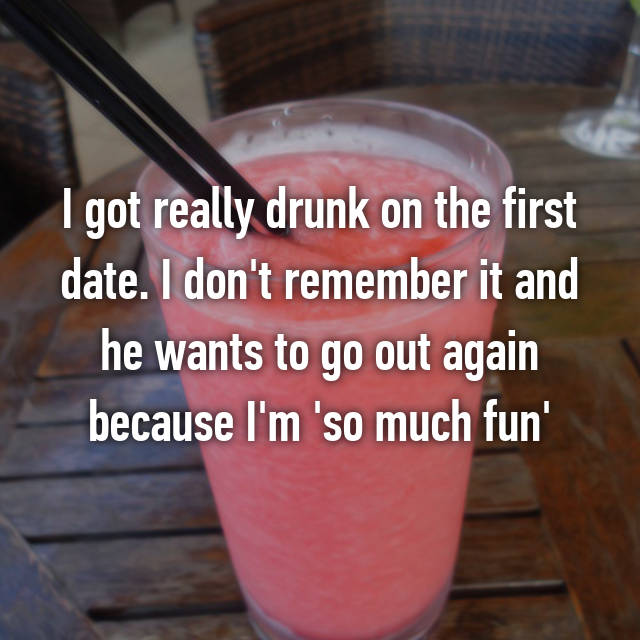 I got really drunk on the first date. I don't remember it and he wants to go out again because I'm 'so much fun'
