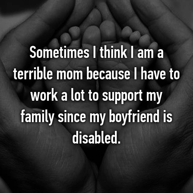 Sometimes I think I am a terrible mom because I have to work a lot to support my family since my boyfriend is disabled.