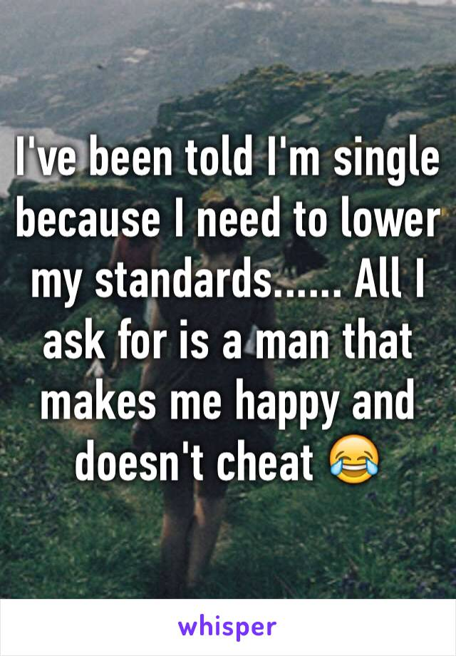I've been told I'm single because I need to lower my standards...... All I ask for is a man that makes me happy and doesn't cheat 😂