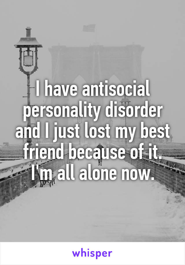 I have antisocial personality disorder and I just lost my best friend because of it. I'm all alone now.