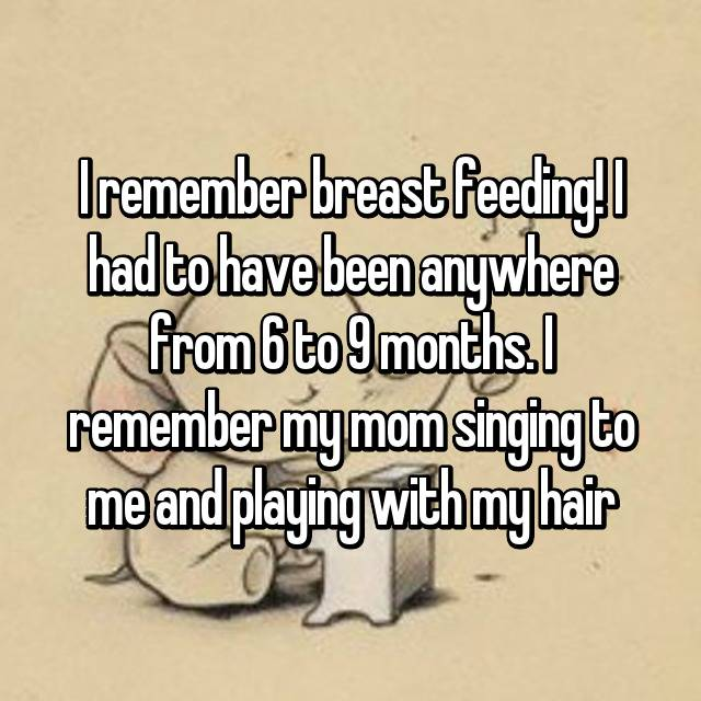 I remember breast feeding! I had to have been anywhere from 6 to 9 months. I remember my mom singing to me and playing with my hair