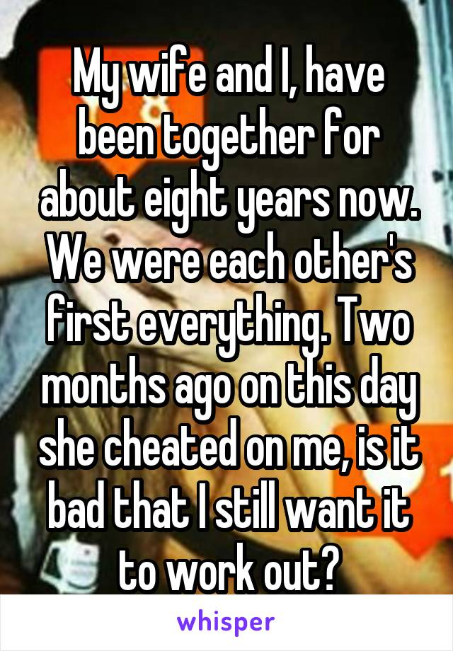 My wife and I, have been together for about eight years now. We were each other's first everything. Two months ago on this day she cheated on me, is it bad that I still want it to work out?