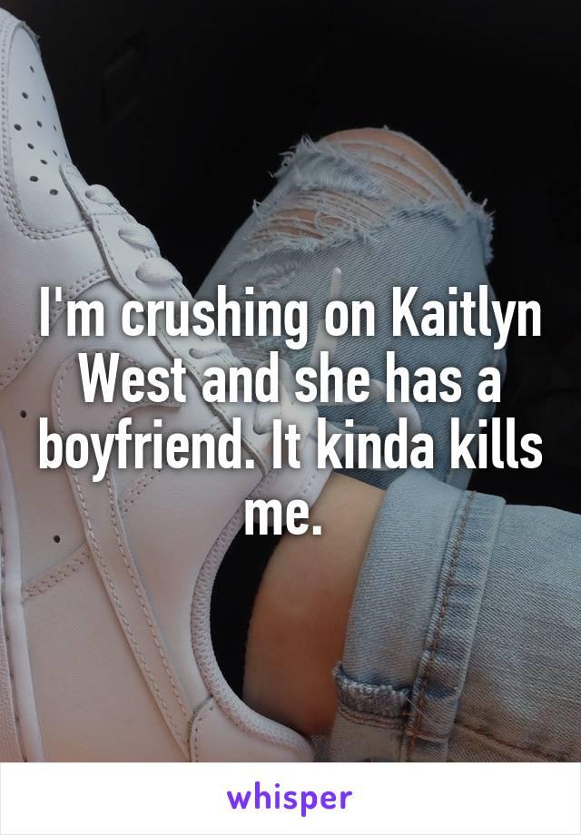 I'm crushing on Kaitlyn West and she has a boyfriend. It kinda kills me.