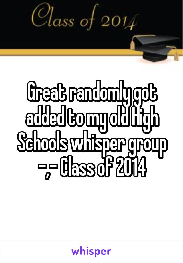 Great randomly got added to my old High Schools whisper group -,- Class of 2014