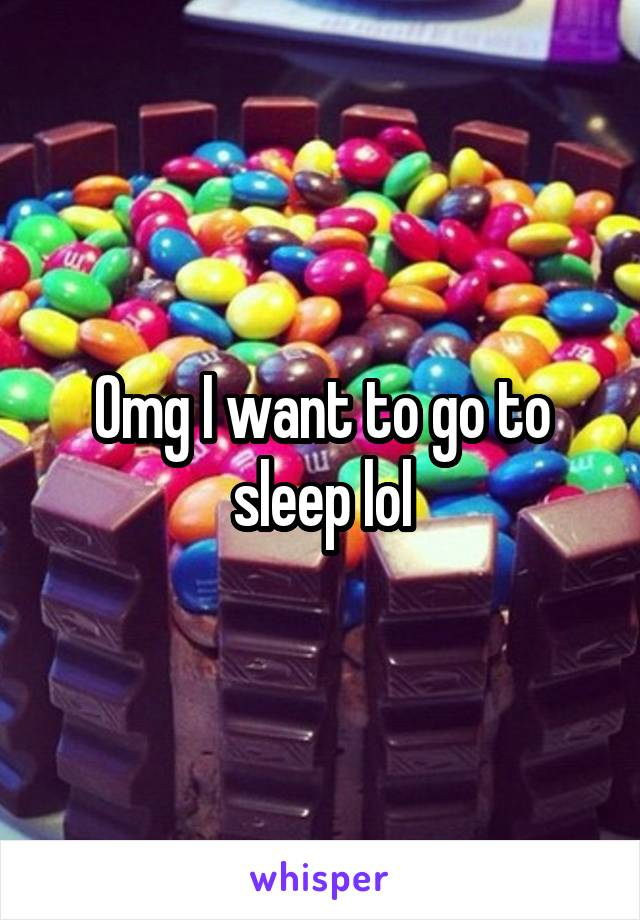 Omg I want to go to sleep lol