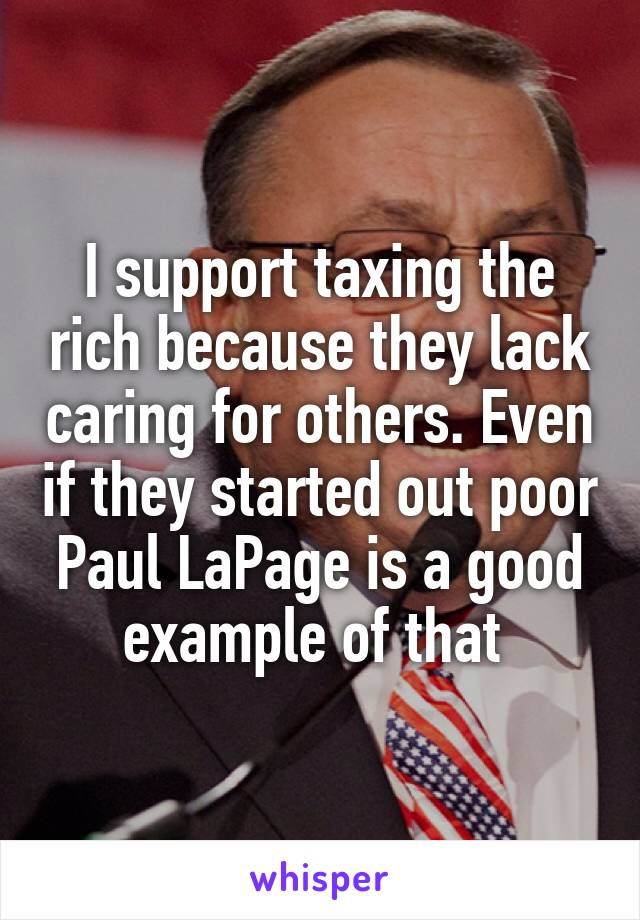 I support taxing the rich because they lack caring for others. Even if they started out poor Paul LaPage is a good example of that