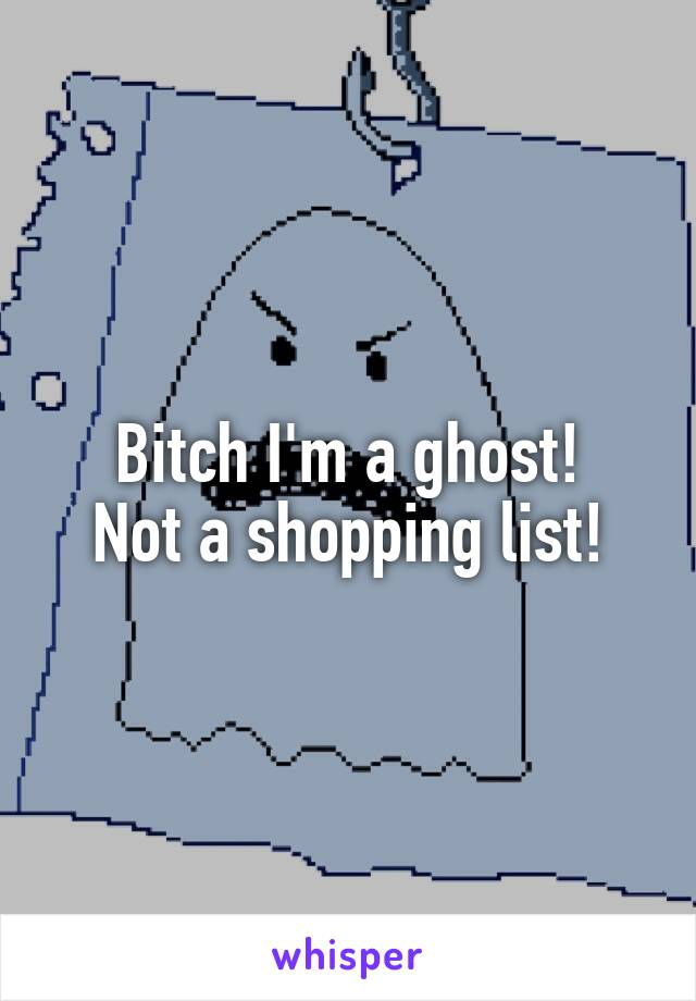 Bitch I'm a ghost! Not a shopping list!