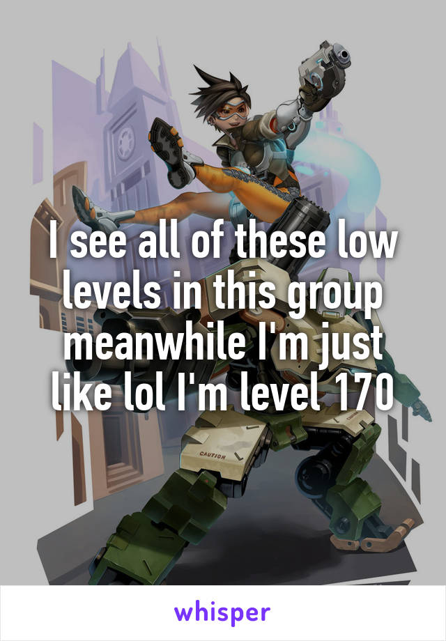 I see all of these low levels in this group meanwhile I'm just like lol I'm level 170
