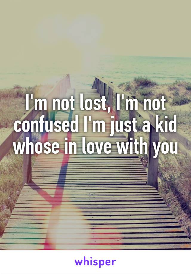 I'm not lost, I'm not confused I'm just a kid whose in love with you