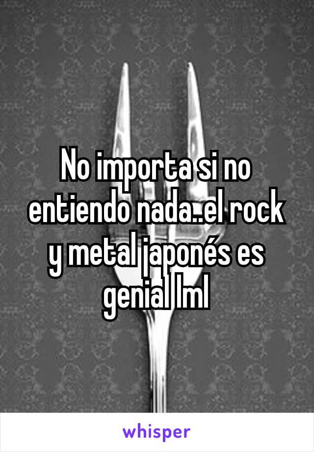 No importa si no entiendo nada..el rock y metal japonés es genial lml
