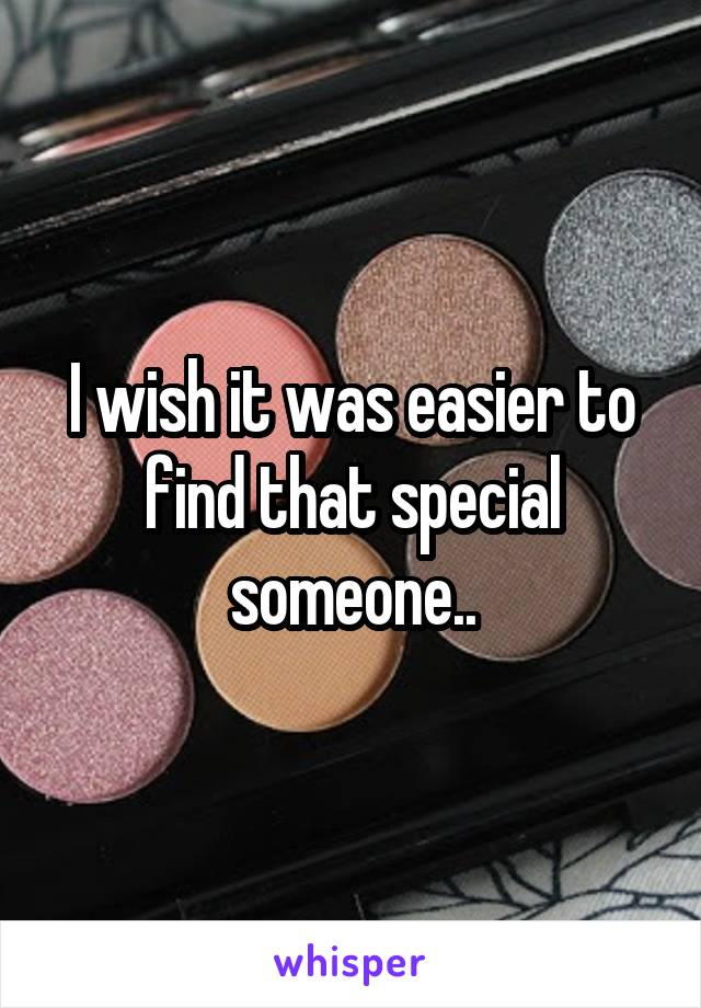 I wish it was easier to find that special someone..