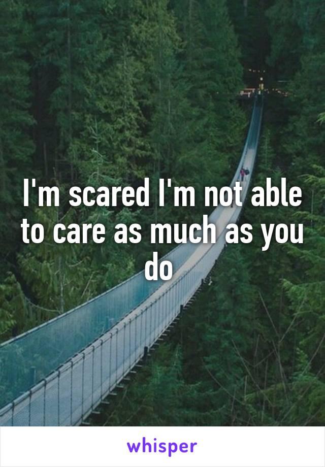 I'm scared I'm not able to care as much as you do