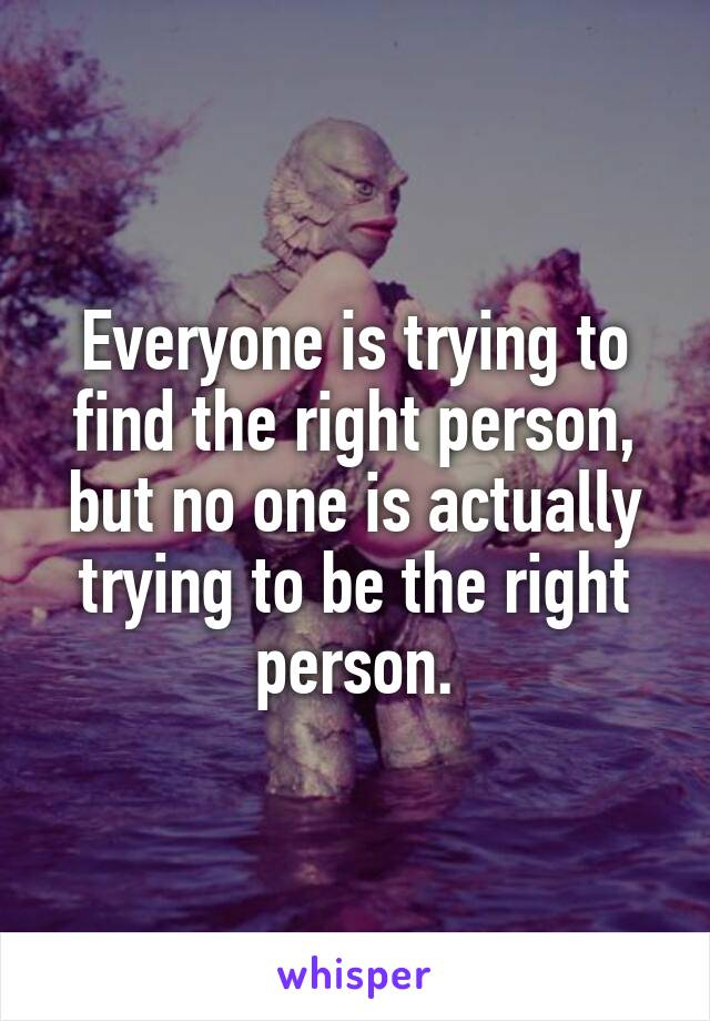 Everyone is trying to find the right person, but no one is actually trying to be the right person.