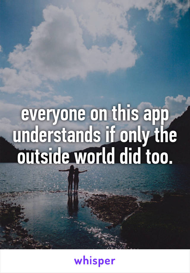 everyone on this app understands if only the outside world did too.