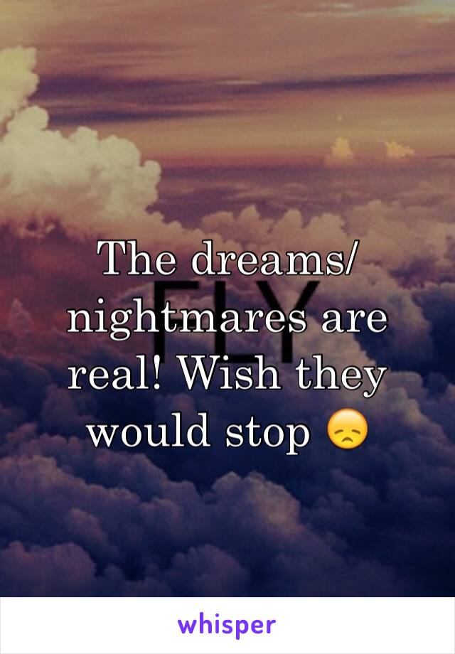 The dreams/nightmares are real! Wish they would stop 😞