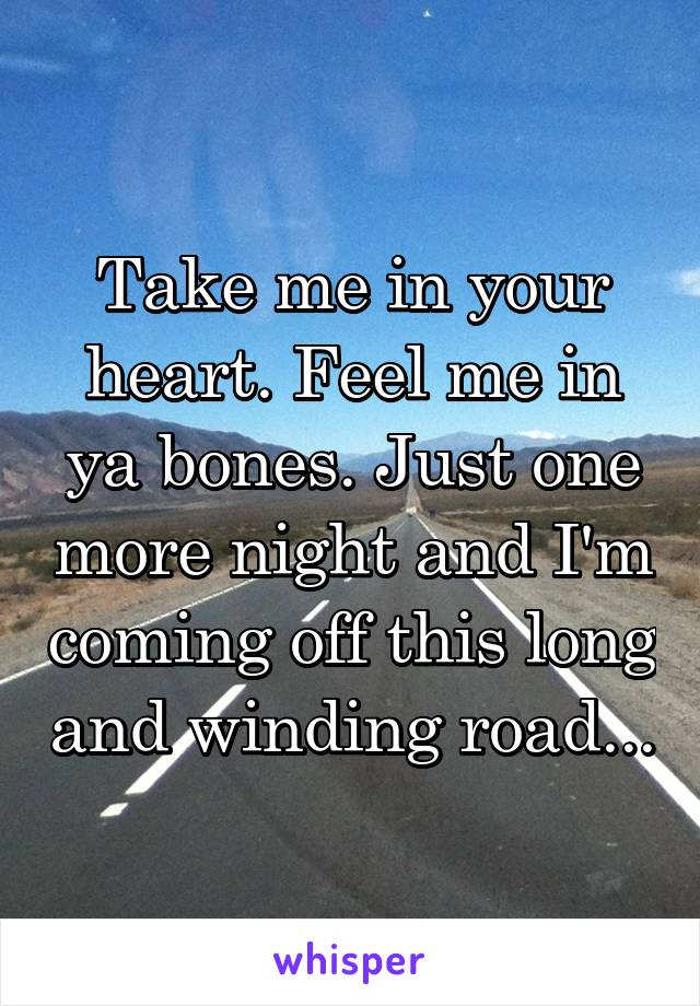 Take me in your heart. Feel me in ya bones. Just one more night and I'm coming off this long and winding road...