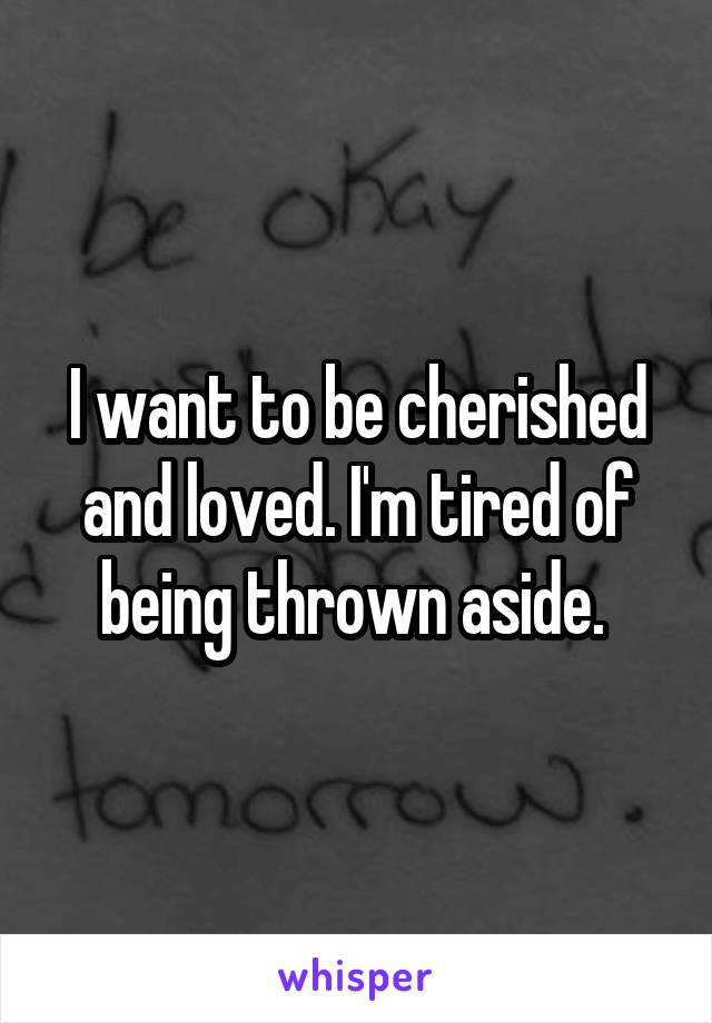 I want to be cherished and loved. I'm tired of being thrown aside.