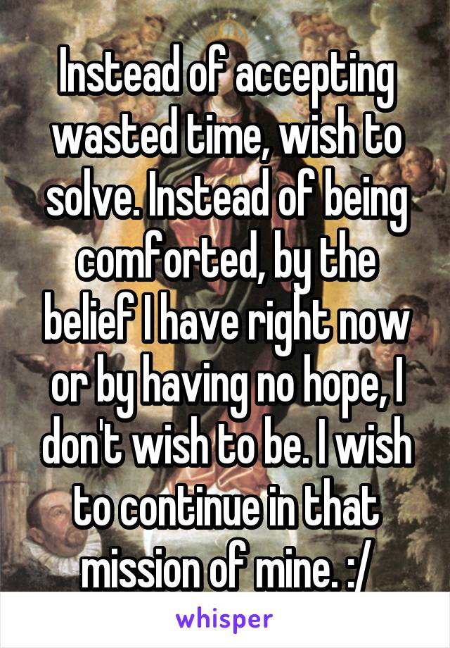 Instead of accepting wasted time, wish to solve. Instead of being comforted, by the belief I have right now or by having no hope, I don't wish to be. I wish to continue in that mission of mine. :/