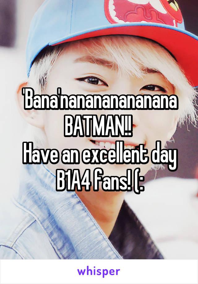 'Bana'nanananananana BATMAN!!  Have an excellent day B1A4 fans! (: