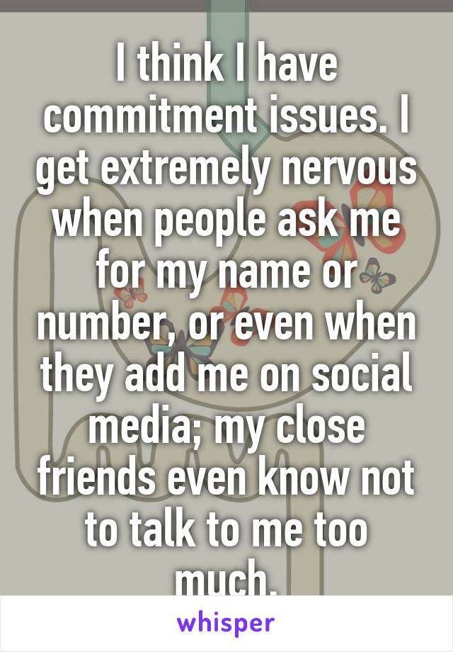 I think I have commitment issues. I get extremely nervous when people ask me for my name or number, or even when they add me on social media; my close friends even know not to talk to me too much.