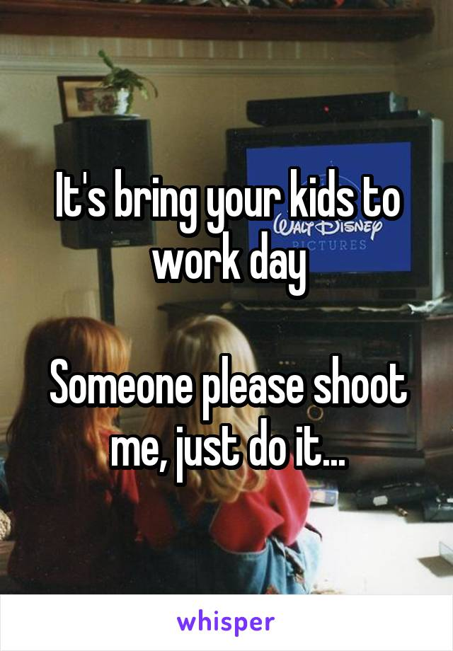 It's bring your kids to work day  Someone please shoot me, just do it...