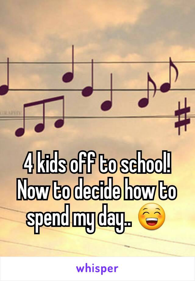 4 kids off to school! Now to decide how to spend my day.. 😁