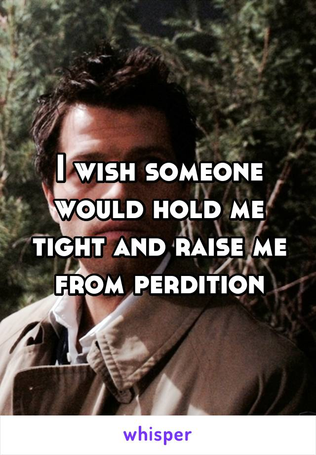 I wish someone would hold me tight and raise me from perdition