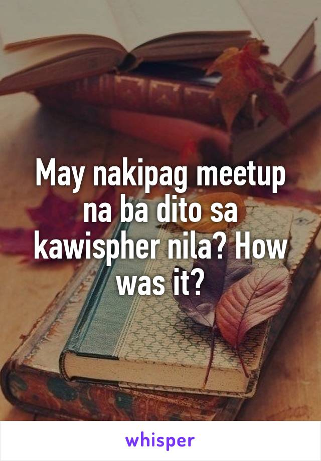 May nakipag meetup na ba dito sa kawispher nila? How was it?