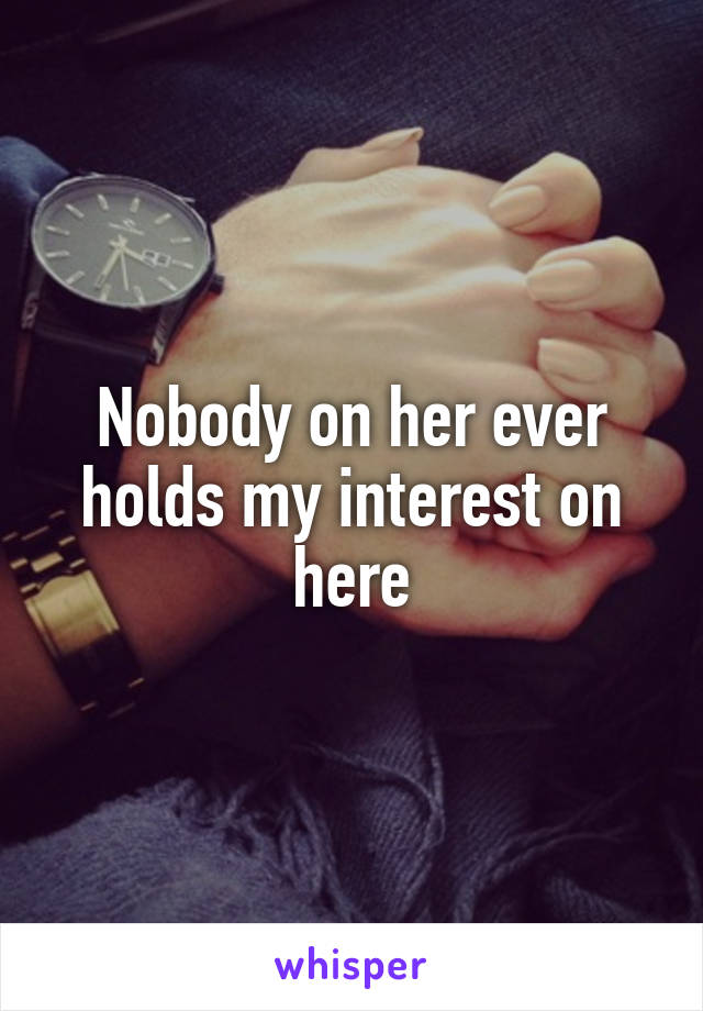 Nobody on her ever holds my interest on here