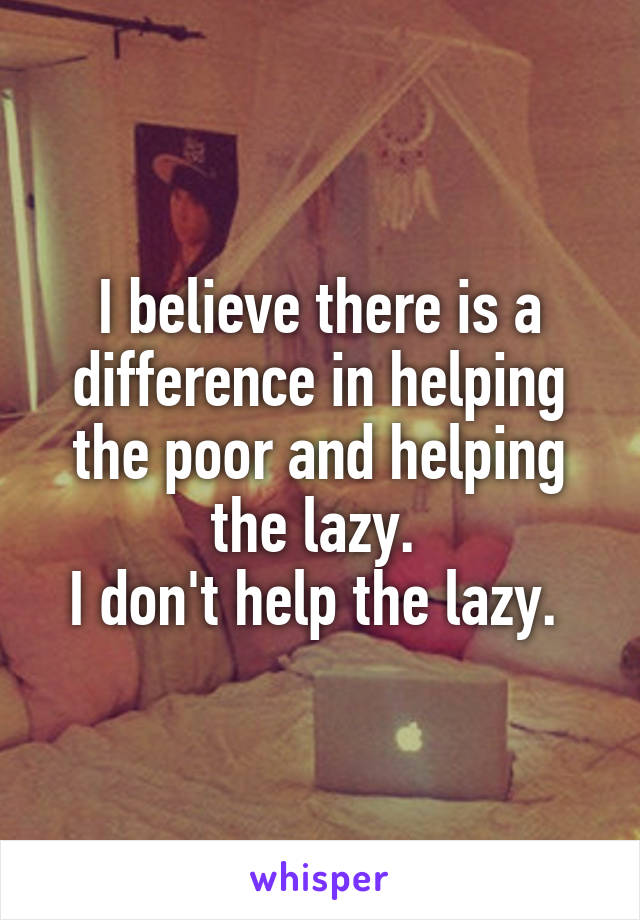 I believe there is a difference in helping the poor and helping the lazy.  I don't help the lazy.