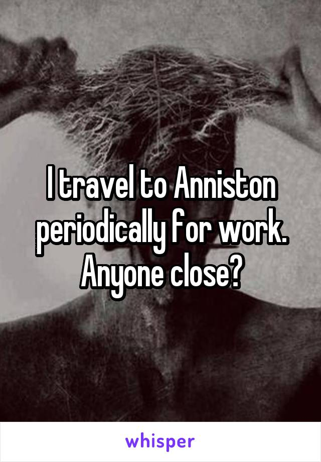 I travel to Anniston periodically for work. Anyone close?