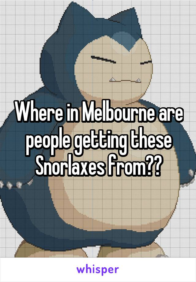 Where in Melbourne are people getting these Snorlaxes from??