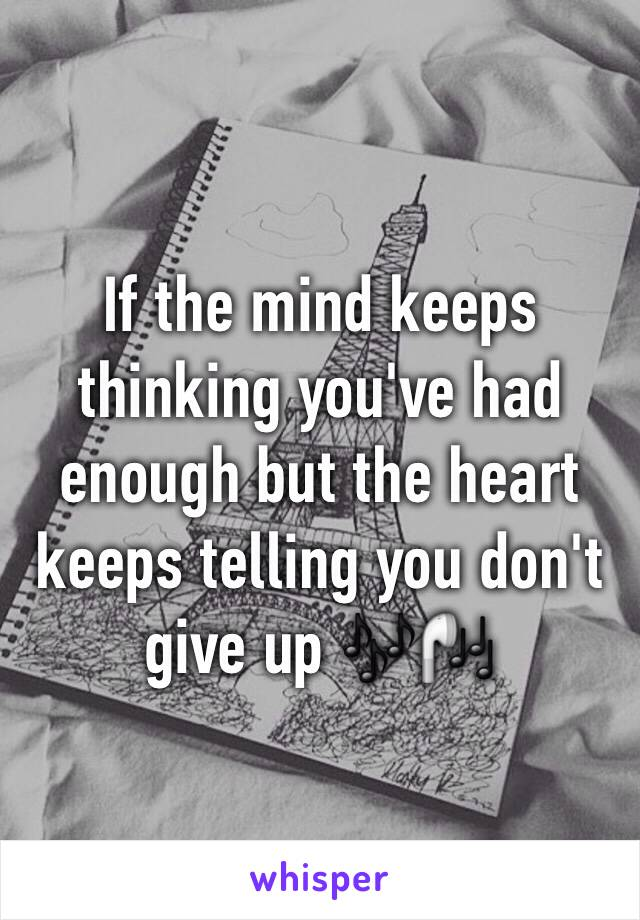If the mind keeps thinking you've had enough but the heart keeps telling you don't give up 🎶🎧