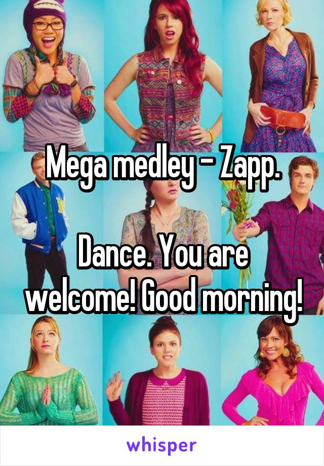 Mega medley - Zapp.  Dance. You are welcome! Good morning!