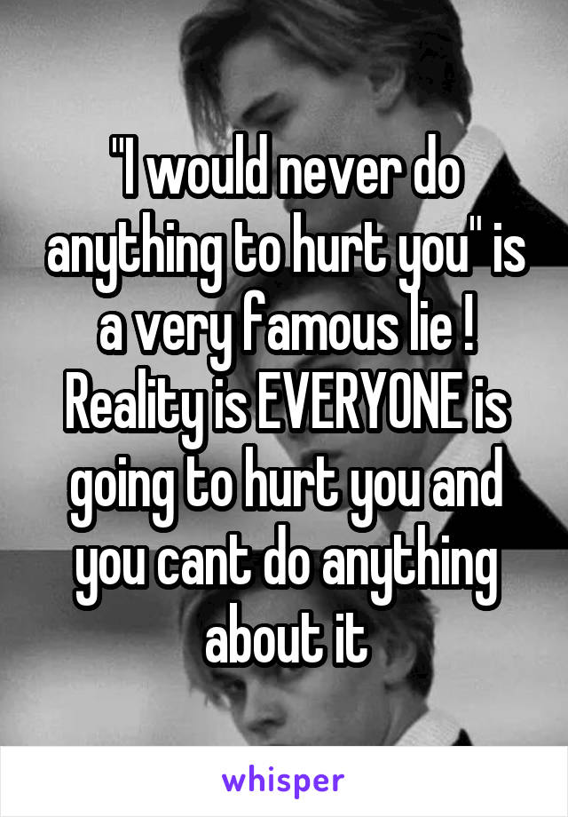 """""""I would never do anything to hurt you"""" is a very famous lie ! Reality is EVERYONE is going to hurt you and you cant do anything about it"""