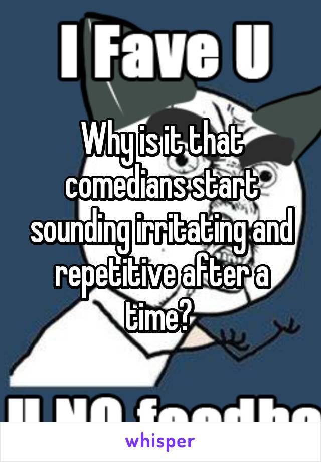 Why is it that comedians start sounding irritating and repetitive after a time?