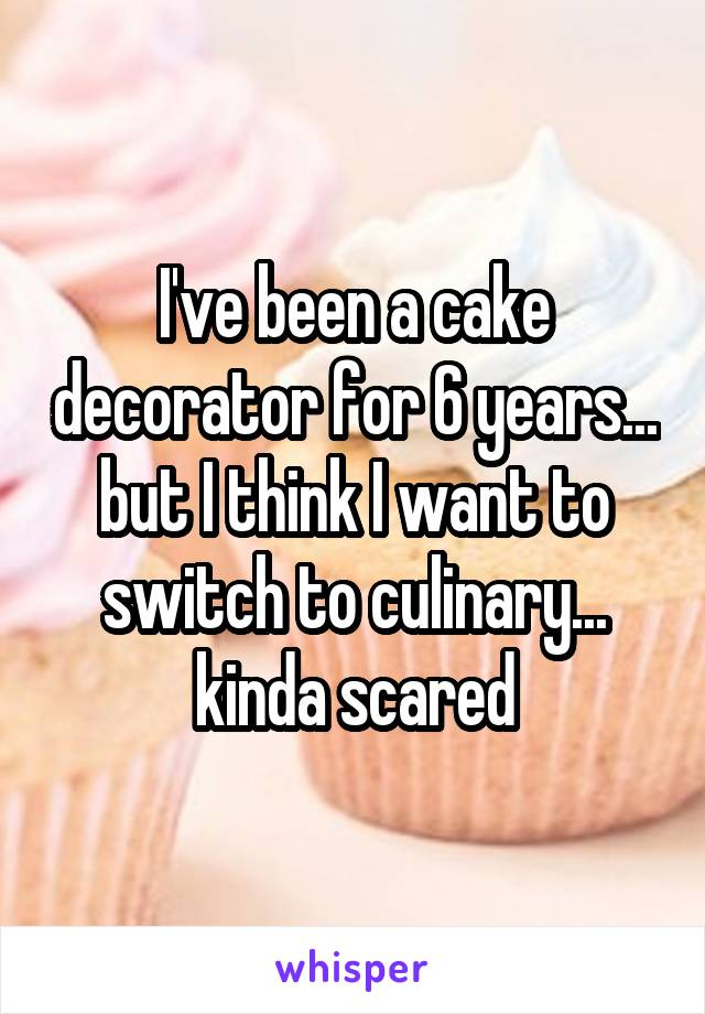 I've been a cake decorator for 6 years... but I think I want to switch to culinary... kinda scared