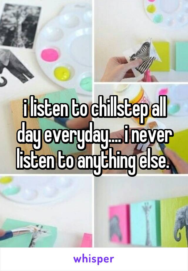 i listen to chillstep all day everyday.... i never listen to anything else.