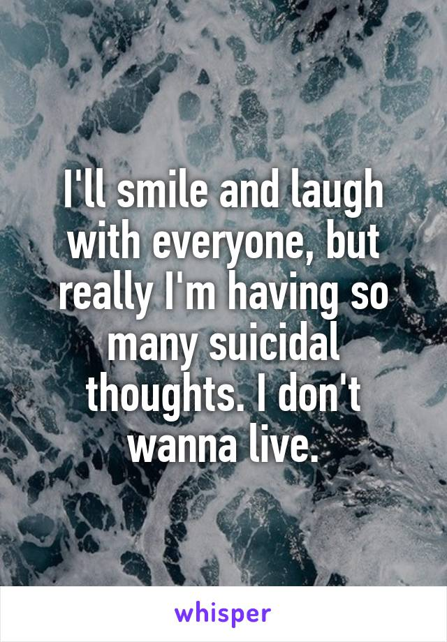 I'll smile and laugh with everyone, but really I'm having so many suicidal thoughts. I don't wanna live.
