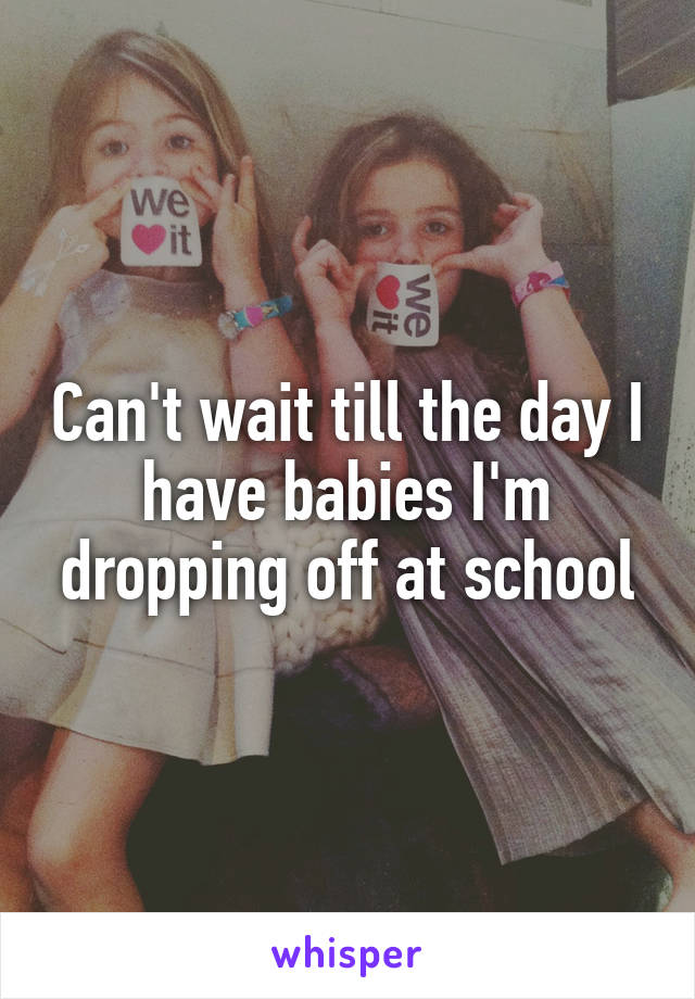 Can't wait till the day I have babies I'm dropping off at school