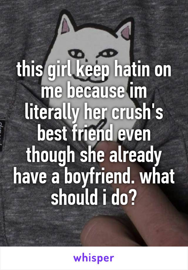 this girl keep hatin on me because im literally her crush's best friend even though she already have a boyfriend. what should i do?