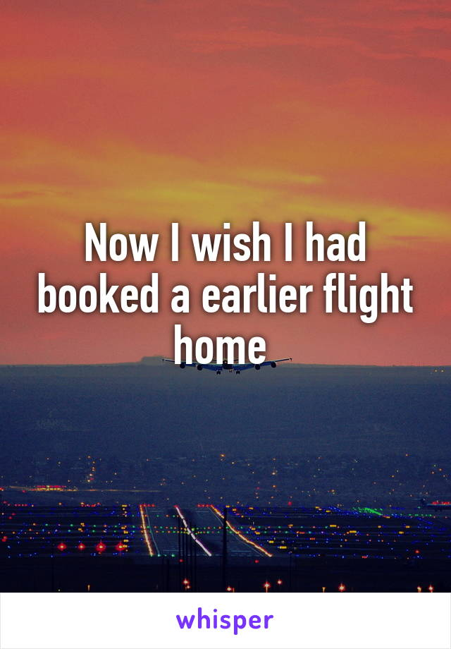 Now I wish I had booked a earlier flight home