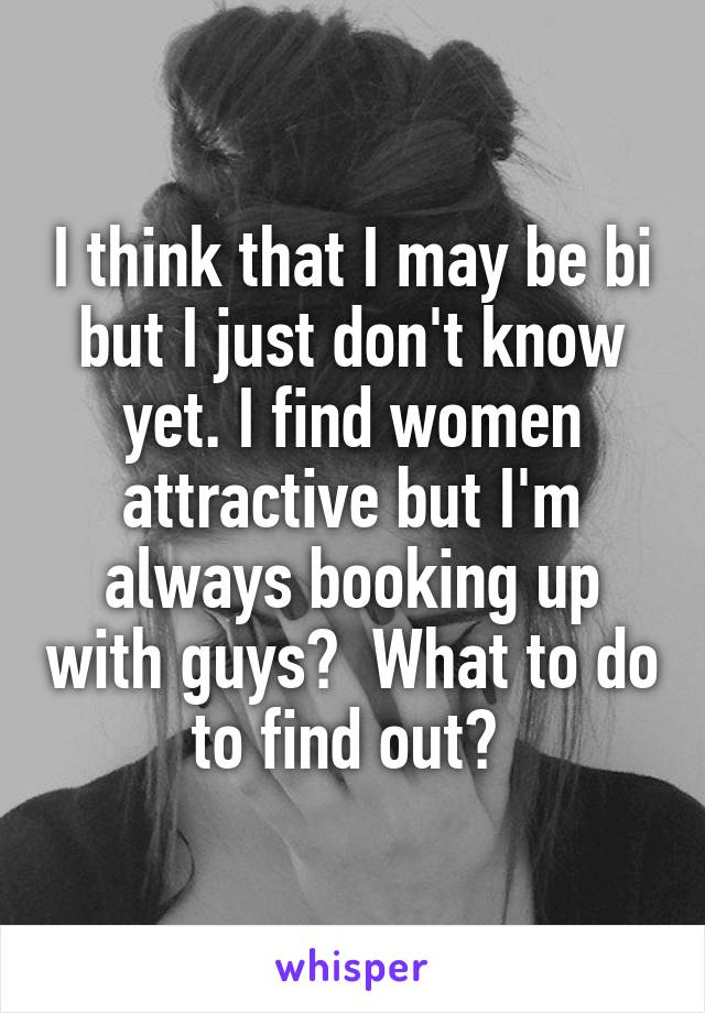 I think that I may be bi but I just don't know yet. I find women attractive but I'm always booking up with guys?  What to do to find out?