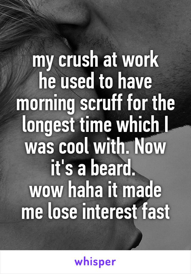 my crush at work he used to have morning scruff for the longest time which I was cool with. Now it's a beard.  wow haha it made me lose interest fast