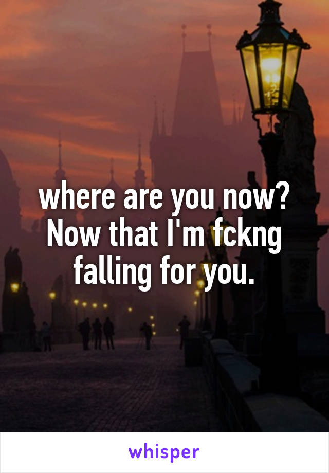 where are you now? Now that I'm fckng falling for you.
