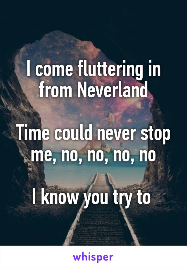 I come fluttering in from Neverland  Time could never stop me, no, no, no, no  I know you try to