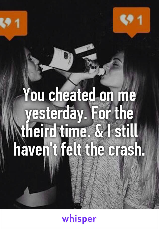 You cheated on me yesterday. For the theird time. & I still haven't felt the crash.