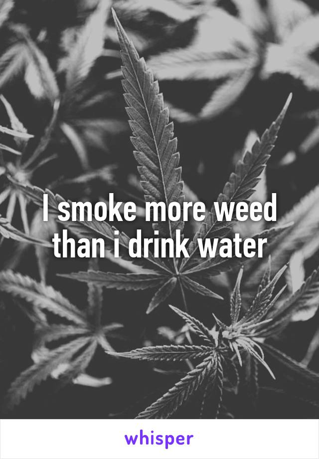 I smoke more weed than i drink water