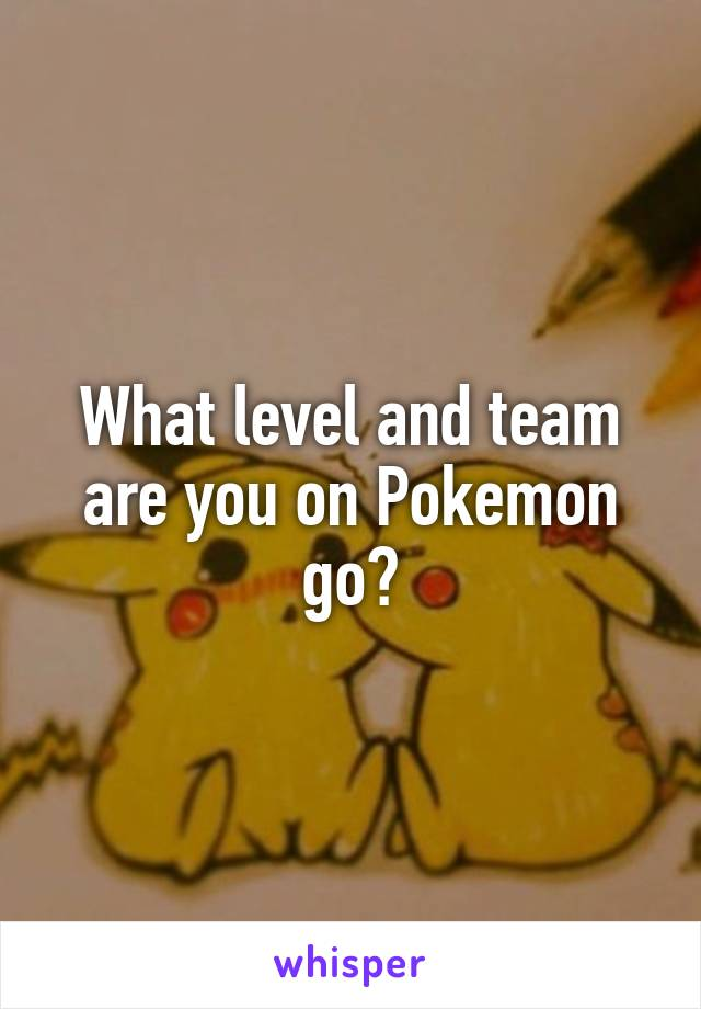 What level and team are you on Pokemon go?